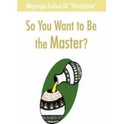 So You Want to Be the Master? by Joshua Maponga