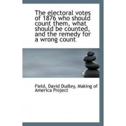 The Electoral Votes of 1876 Who Should Count Them, What Should Be Counted, and the Remedy for a Wron by Field David Dudley