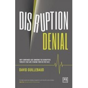 Disruption Denial: Why Companies are Ignoring the Disruptive Threats That are Staring Them in the Face 2016 by David Guillebaud