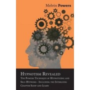 Hypnotism Revealed - The Powers Technique of Hypnotizing and Self-Hypnosis - Including the Intriguing Chapter Sleep and Learn by Melvin Powers