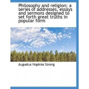 Philosophy and Religion; A Series of Addresses, Essays and Sermons Designed to Set Forth Great Truth by Augustus Hopkins Strong