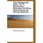 The Bhagavad-Gista, Or, a Discourse Between Krishna and Arjuna on Divine Matters by Philip Wharton