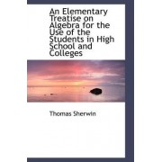 An Elementary Treatise on Algebra for the Use of the Students in High School and Colleges by Thomas Sherwin