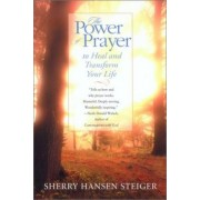 The Power of Prayer to Heal and Transform Your Life by Sherry Hansen Steiger