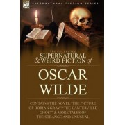 The Collected Supernatural & Weird Fiction of Oscar Wilde-Includes the Novel 'The Picture of Dorian Gray, ' 'Lord Arthur Savile's Crime, ' 'The Canter by Oscar Wilde