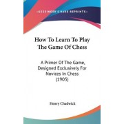 How to Learn to Play the Game of Chess by Henry Chadwick
