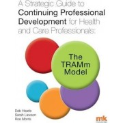 A Strategic Guide to Continuing Professional Development for Health and Care Professionals: The Tramm Model 2016 by Deb Hearle