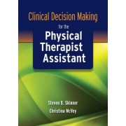 Clinical Decision Making for the Physical Therapist Assistant by Steven B. Skinner