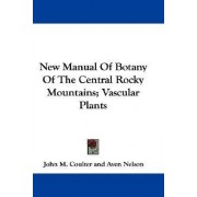 New Manual of Botany of the Central Rocky Mountains; Vascular Plants by John M Coulter