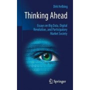 Thinking Ahead - Essays on Big Data, Digital Revolution, and Participatory Market Society by Dirk Helbing