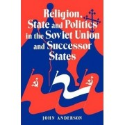 Religion, State and Politics in the Soviet Union and Successor States by John Anderson