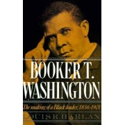 Booker T. Washington: The Making of a Black Leader, 1856-1901 Volume 1 by Louis R. Harlan