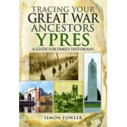 Tracing Your Great War Ancestors: Ypres by Simon Fowler