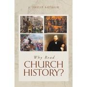 Why Read Church History? by J Philip Arthur