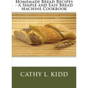 Homemade Bread Recipes - A Simple and Easy Bread Machine Cookbook by Cathy Kidd