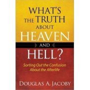 What's the Truth About Heaven and Hell? by Douglas A Jacoby