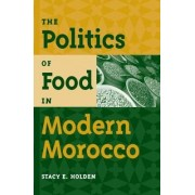 The Politics of Food in Modern Morocco by Stacy E. Holden
