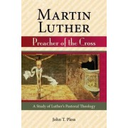 Martin Luther Preacher of the Cross by John T Pless