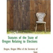 Statutes of the State of Oregon Relating to Elections by Office Of the Secretary of Oregon Office of the Secretary of Stat