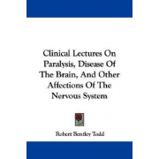 Clinical Lectures on Paralysis, Disease of the Brain, and Other Affections of the Nervous System by Robert Bentley Todd