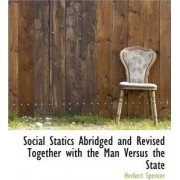 Social Statics Abridged and Revised Together with the Man Versus the State by Herbert Spencer