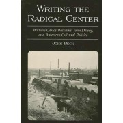 Writing the Radical Center: William Carlos Williams, John Dewey and American Cultural Politics by John Beck