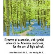Elements of Economics, with Special Reference to American Conditions, for the Use of High Schools by Henry Reed Burch