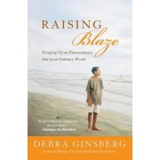 Raising Blaze: Bringing Up an Extraordinary Son in an Ordinary World by Debra Ginsberg