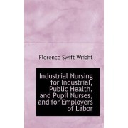 Industrial Nursing for Industrial, Public Health, and Pupil Nurses, and for Employers of Labor by Florence Swift Wright