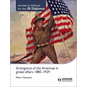 Access to History for the IB Diploma: Emergence of the Americas in Global Affairs 1880-1929 by Peter Clements