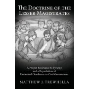 The Doctrine of the Lesser Magistrates: A Proper Resistance to Tyranny and a Repudiation of Unlimited Obedience to Civil Government