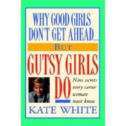 Why Good Girls Don't Get Ahead... But Gutsy Girls Do by Kate White