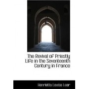 The Revival of Priestly Life in the Seventeenth Century in France by Henrietta Louisa Lear