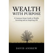 Wealth with Purpose: A Common Sense Guide to Wealth, Investing and an Inspiring Life