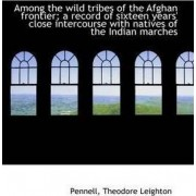 Among the Wild Tribes of the Afghan Frontier; A Record of Sixteen Years' Close Intercourse with Nati by Pennell Theodore Leighton