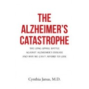The Alzheimer's Catastrophe: The Long Uphill Battle Against Alzheimer's Disease and Why We Can't Afford to Lose