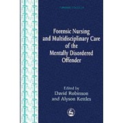 Forensic Nursing and Multidisciplinary Care of the Mentally Disordered Offender by David Robinson