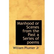 Manhood or Scenes from the Past a Series of Poems by Jr. William Plumer