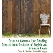 Cases on Common Law Pleading, Selected from Decisions of English and American Courts by Clarke B Whittier