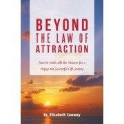 Beyond the Law of Attraction: How to Work with the Universe for a Happy and Successful Life Journey
