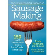 The Complete Art and Science of Sausage Making: 150 Healthy Homemade Recipes from Chorizo to Hot Dogs