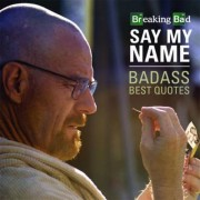 Breaking Bad Say My Name Badass Best Quotes