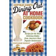 CopyKat.com's Dining Out at Home Cookbook by Stephanie Manley