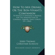 How to Mix Drinks or the Bon-Vivant's Companion by Dr. Jerry Thomas