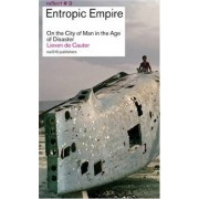 Entropic Empire - on the City of Man in the Age of Disaster by Lieven de Cauter