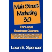 Main Street Marketing 3.0 for Local Business Owners by Leon E Spencer
