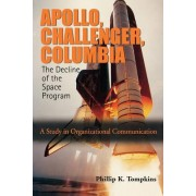 Apollo, Challenger, Columbia: The Decline of the Space Program by Phillip K Tompkins