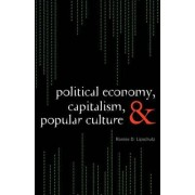 Political Economy, Capitalism, and Popular Culture by Ronnie D. Lipschutz