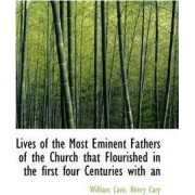 Lives of the Most Eminent Fathers of the Church That Flourished in the First Four Centuries with an by William Cave