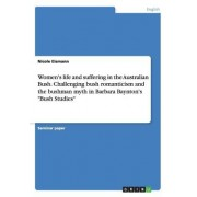 Women's Life and Suffering in the Australian Bush. Challenging Bush Romanticism and the Bushman Myth in Barbara Baynton's Bush Studies